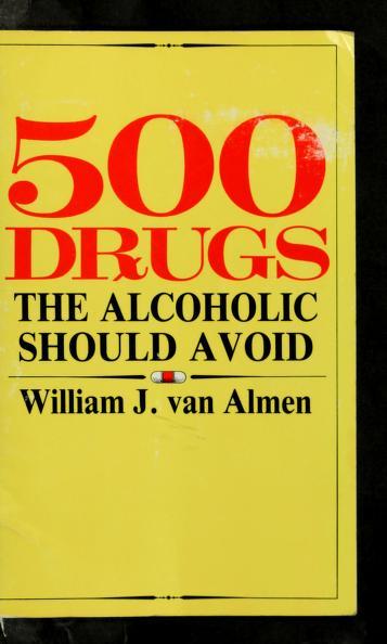 Five Hundred Drugs the Alcoholic Should Avoid by William J. Almen, William J. Van Almen